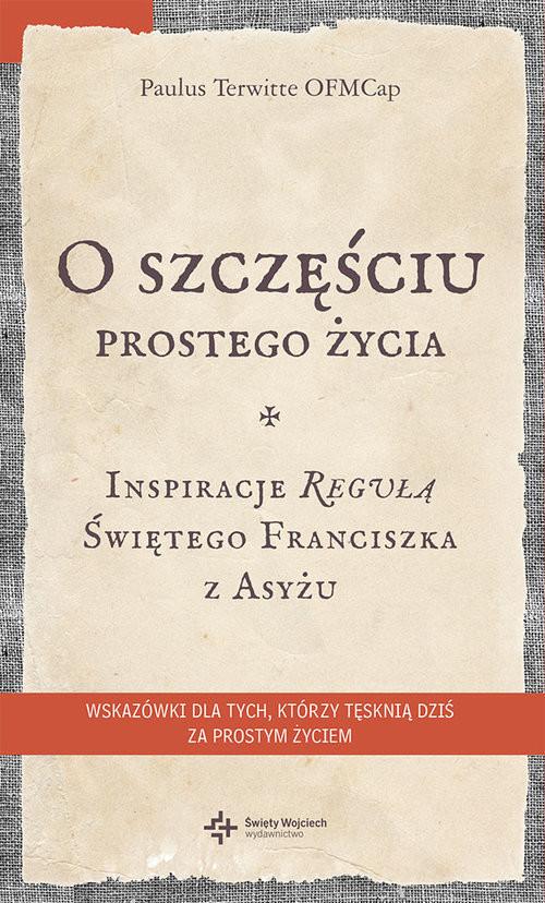 okładka O szczęściu prostego życia Inspiracje regułą Świętego Franciszka z Asyżu, Książka | Paulus Terwitte