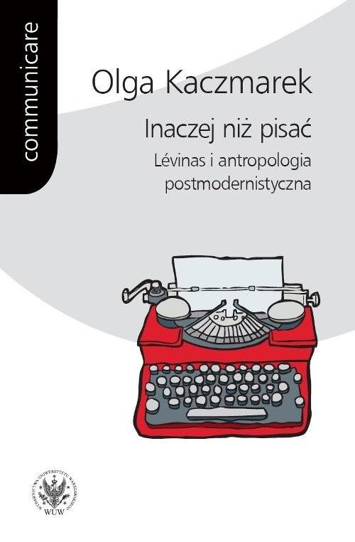 okładka Inaczej niż pisać Lévinas i antropologia postmodernistyczna, Książka | Kaczmarek Olga