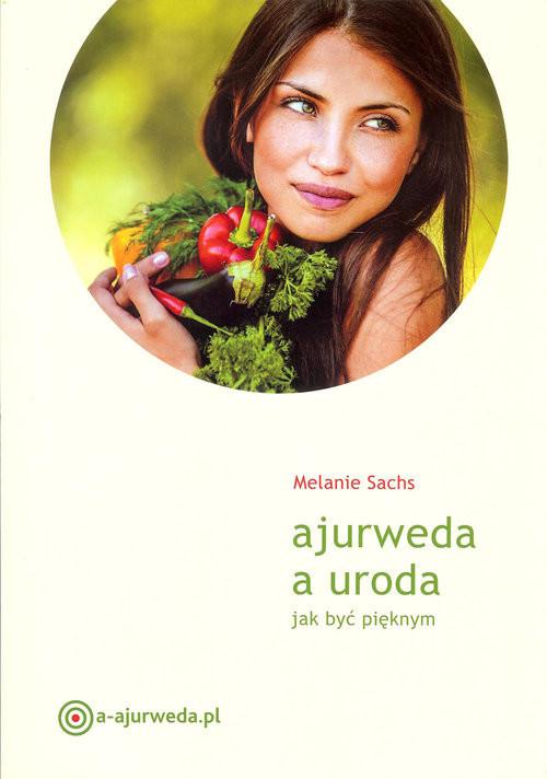 okładka Ajurweda a uroda Jak być pięknym, Książka | Sachs Melanie