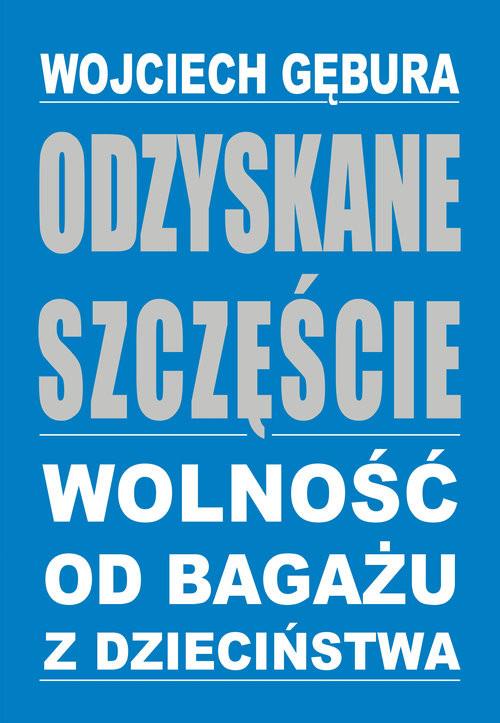 okładka Odzyskane szczęście Wolność od bagażu z dzieciństwa, Książka | Wojciech  Gębura