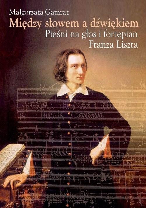 okładka Między słowem a dźwiękiem Pieśni na głos i fortepian Franza Liszta, Książka | Gamrat Małgorzata