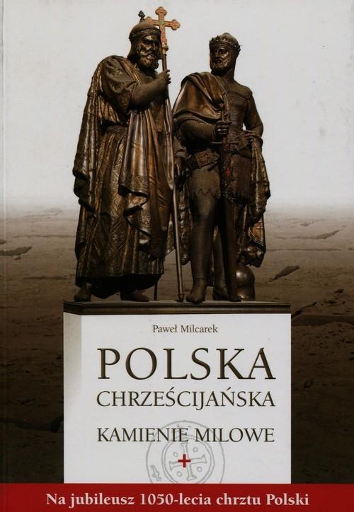 okładka Polska chrześcijańska Kamienie milowe Na jubileusz 1050-lecia chrztu Polski, Książka | Milcarek Paweł