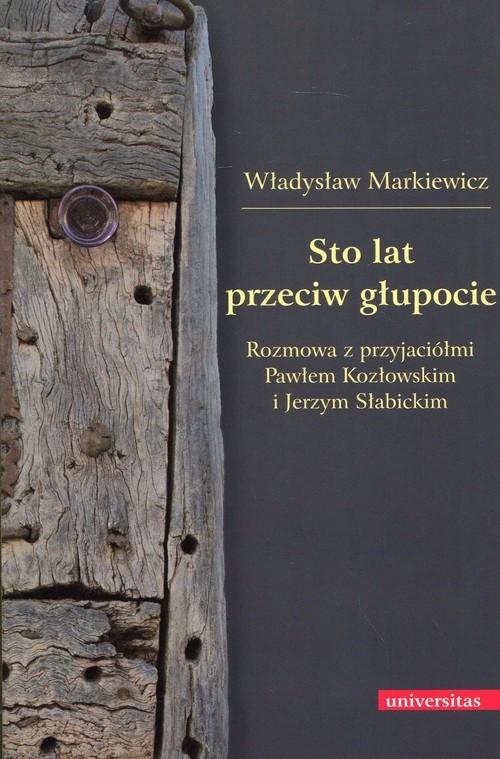 okładka Sto lat przeciw głupocie Rozmowa z przyjaciółmi Pawłem Kozłowskim i Jerzym Słabickim, Książka | Markiewicz Władysław