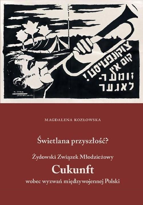 okładka Świetlana przyszłość? Żydowski Związek Młodzieżowy Cukunft wobec wyzwań międzywojennej Polski, Książka | Magdalena  Kozłowska