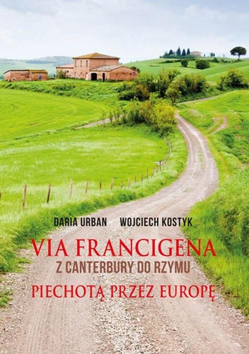okładka Via Francigena Z Canterbury do Rzymu Piechotą przez Europę, Książka | Daria Urban, Wojciech Kostyk