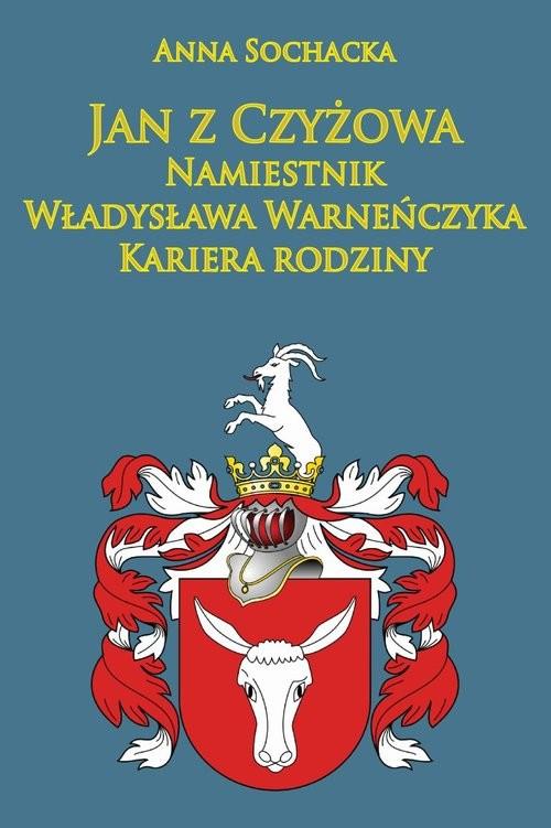 okładka Jan z Czyżowa namiestnik Władysława Warneńczyka Kariera rodziny Półkozów w średniowieczu, Książka | Sochacka Anna