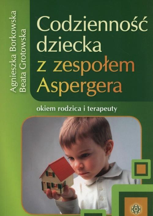 okładka Codzienność dziecka z zespołem Aspergera okiem rodzica i terapeuty, Książka | Agnieszka Borkowska, Beata Grotowska