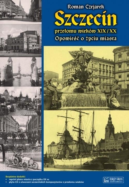 okładka Szczecin przełomu wieków XIX/XX Opowieść o życiu miasta, Książka   Czejarek Roman