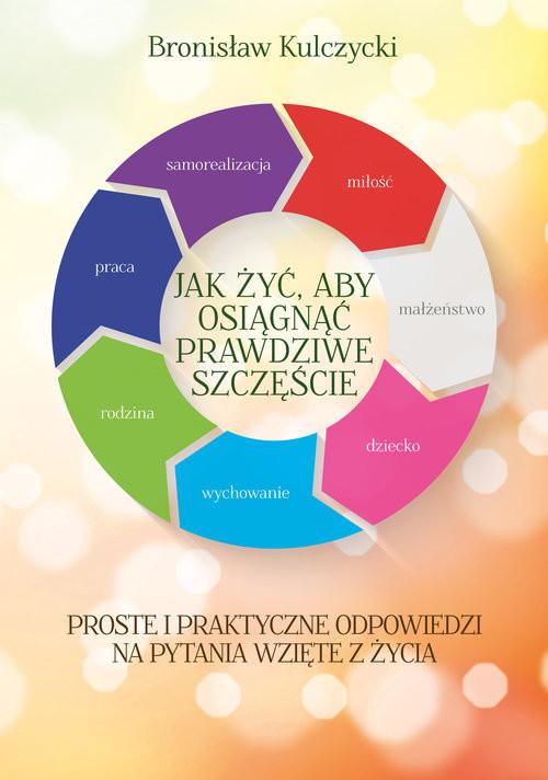 okładka Jak żyć aby osiągnąć prawdziwe szczęście, Książka | Kulczycki Bronisław