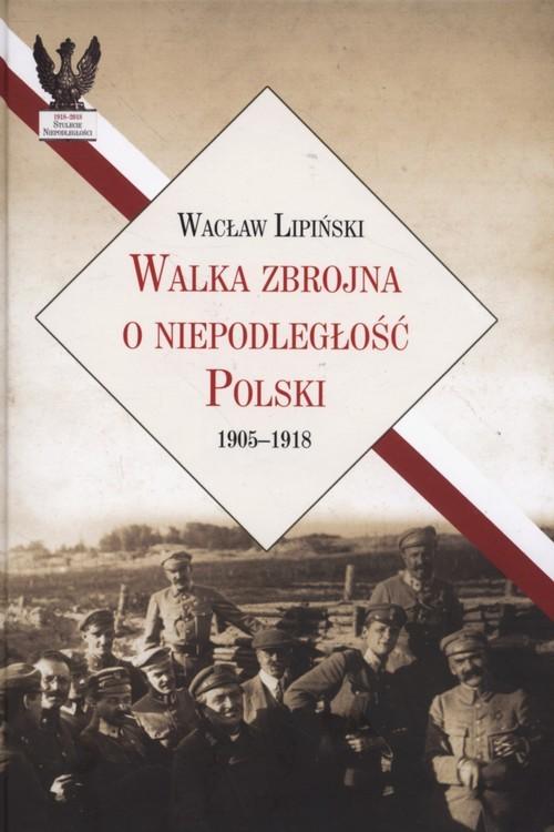 okładka Walka zbrojna o niepodległość Polski 1905-1918, Książka | Lipiński Wacław