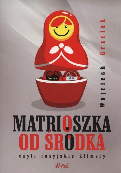 okładka Matrioszka od środka czyli rosyjskie klimaty, Książka | Wojciech Grzelak