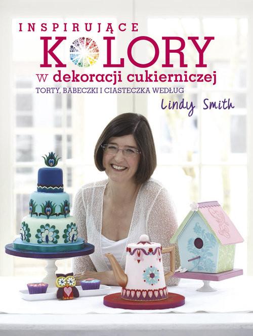 okładka Inspirujące kolory w dekoracjach cukierniczych torty, babeczki i ciasteczka według Lindy Smith, Książka | Smith Lindy