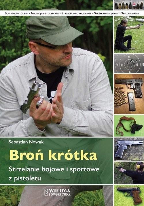 okładka Broń krótka Strzelanie bojowe i sportowe z pistoletu, Książka | Nowak Sebastian