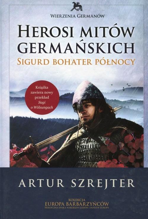 okładka Wierzenia Germanów Herosi mitów germańskich Tom 2 Sigurd bohater północy, Książka | Artur Szrejter