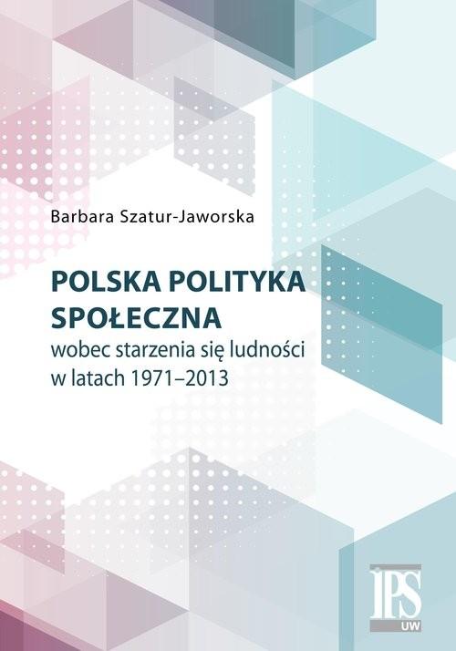 okładka Polska polityka społeczna wobec starzenia się ludności w latach 1971-2013, Książka | Szatur-Jaworska Barbara