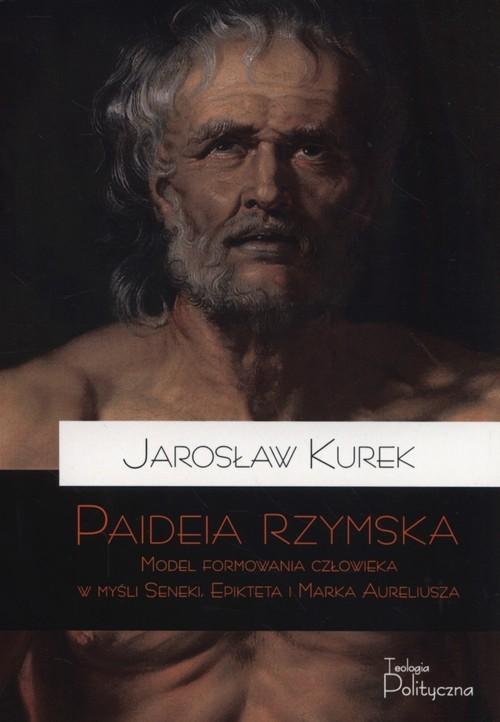 okładka Paideia rzymska Model formowania człowieka w myśli Seneki, Epikteta i Marka Aureliusza, Książka | Kurek Jarosław