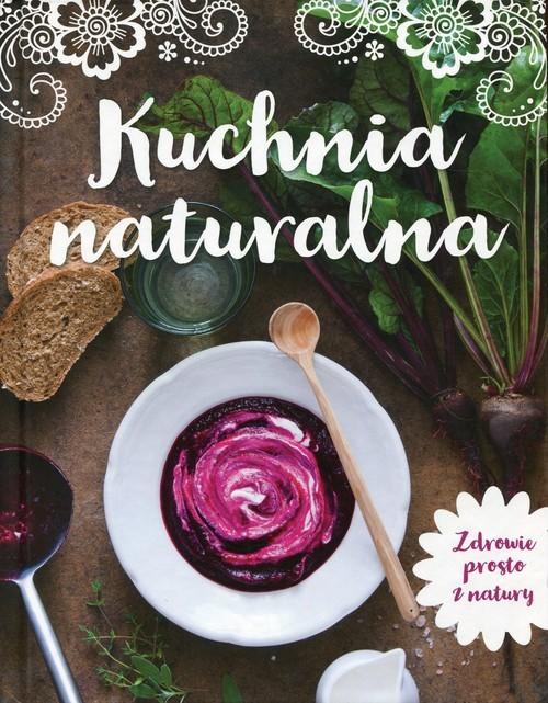okładka Kuchnia naturalna Zdrowie prosto z natury, Książka |