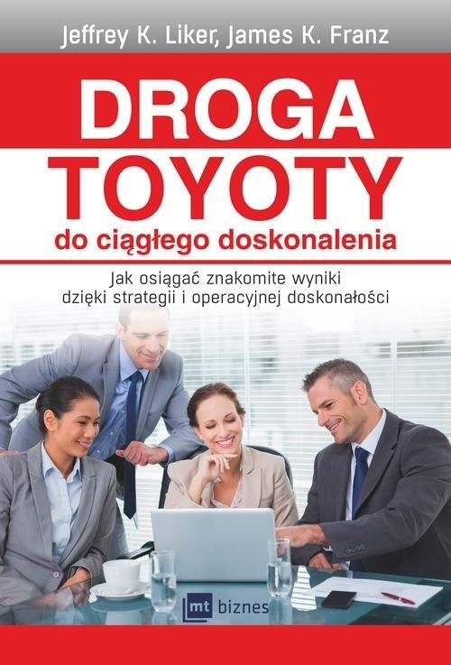 okładka Droga Toyoty do ciągłego doskonalenia Jak osiągać znakomite wyniki dzięki strategii i operacyjnej doskonałości, Książka   Liker Jeffrey K, Franz James K