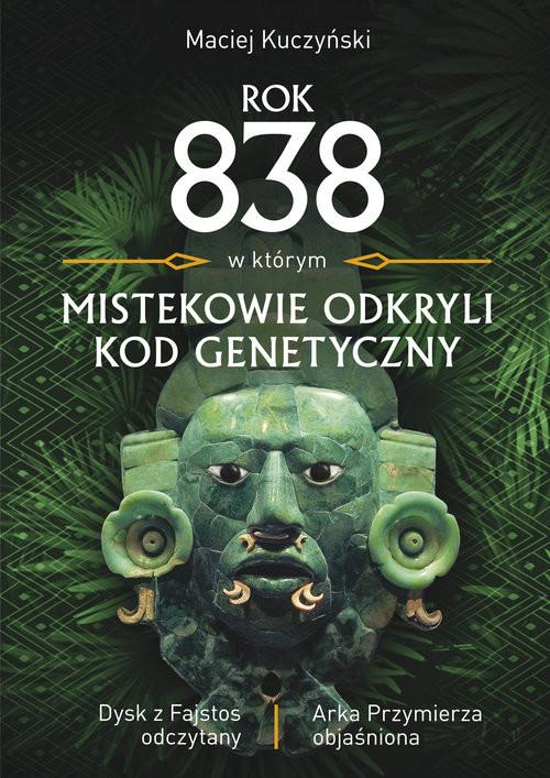 okładka Rok 838, w którym Mistekowie odkryli kod genetyczny Dysk z Fajstos odczytany, Książka | Kuczyński Maciej