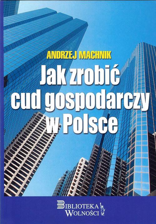 okładka Jak zrobić cud gospodarczy w Polsce, Książka | Machnik Andrzej
