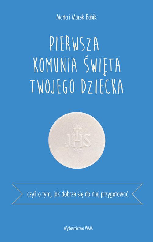 okładka Pierwsza Komunia Święta Czyli o tym, jak dobrze się do niej przygotować, Książka | Marta i Marek Babik