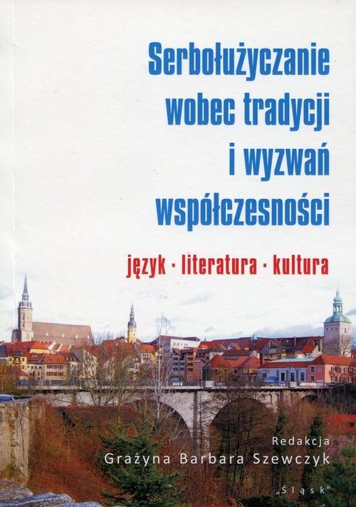 okładka Serbołużyczanie wobec tradycji i wyzwań współczesności język literatura kultura, Książka |