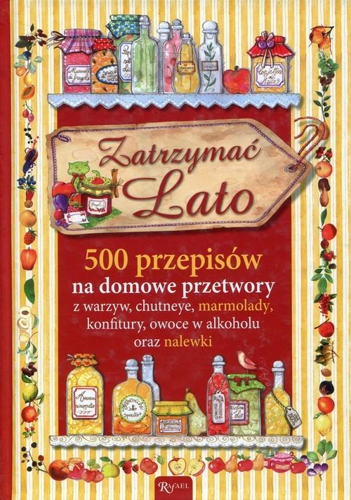 okładka Zatrzymać lato 500 przepisów na domowe przetwory z warzyw, chutneye, marmolady, konfitury, owoce w alkoholu oraz nalewki, Książka |