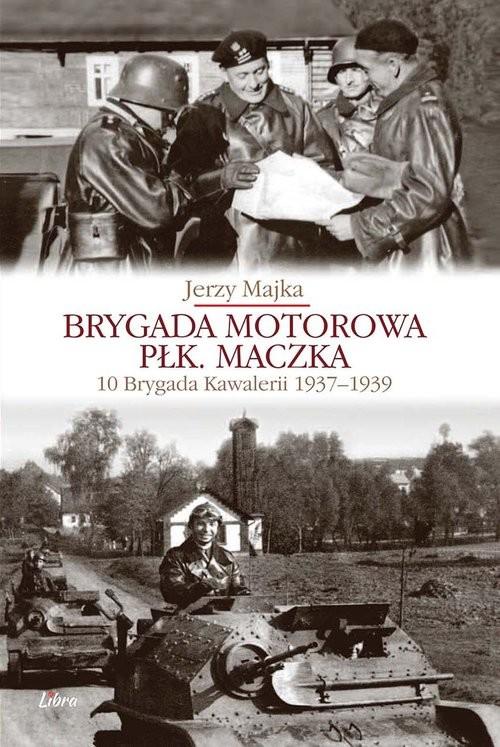 okładka Brygada Motorowa płk. Maczka 10 Brygada Kawalerii 1937-1939, Książka | Majka Jerzy