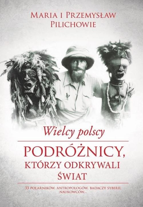 okładka Wielcy polscy podróżnicy, którzy odkrywali świat, Książka   Maria Pilich, Przemysław Pilich