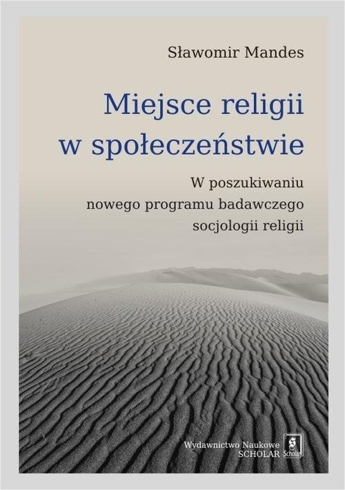 okładka Miejsce religii w społeczeństwie W poszukiwaniu nowego programu badawczego socjologii religii, Książka   Mandes Sławomir