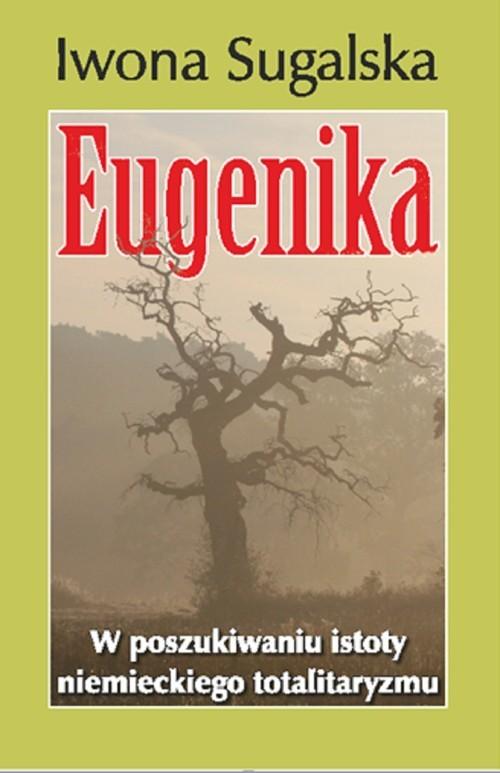 okładka Eugenika W poszukiwaniu istoty niemieckiego totalitaryzmu, Książka | Sugalska Iwona
