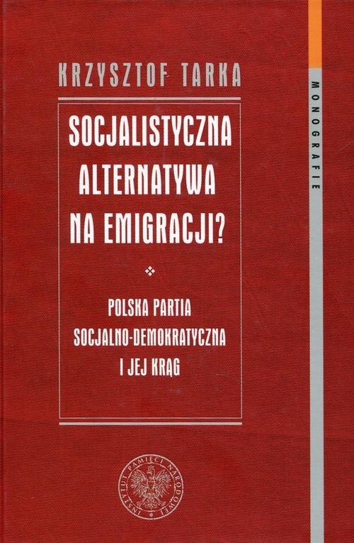 okładka Socjalistyczna alternatywa na emigracji Polska Partia Socjalno-Demokratyczna i jej krąg, Książka | Tarka Krzysztof