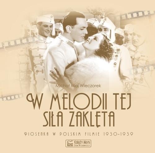 okładka W melodii tej siła zaklęta. Piosenka w polskim filmie 1930-1939, Książka   Wieczorek Michał Maj