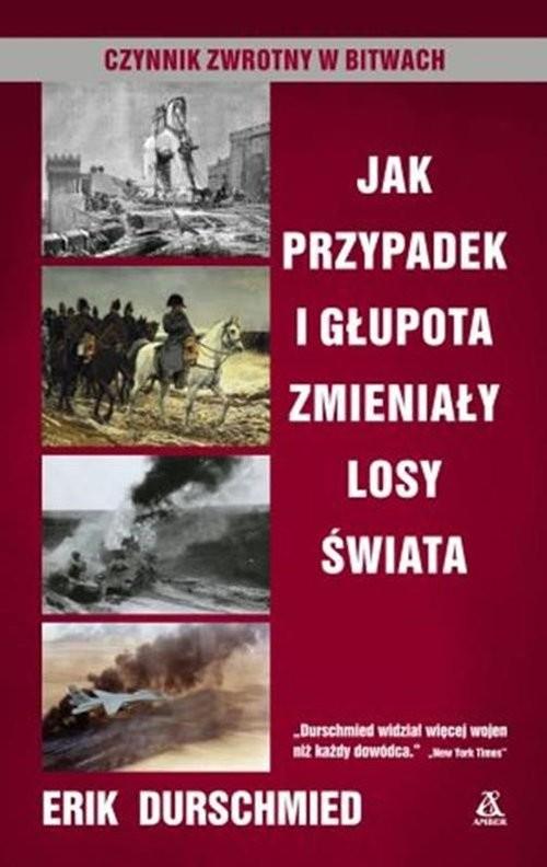 okładka Jak przypadek i głupota zmieniały losy świata Czynnik zwrotny w bitwach, Książka | Erik Durschmied