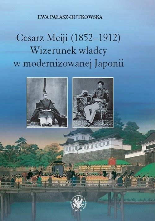 okładka Cesarz Meiji (1852-1912) Wizerunek władcy w modernizowanej Japonii w setną rocznicę śmierci cesarza, Książka | Pałasz-Rutkowska Ewa