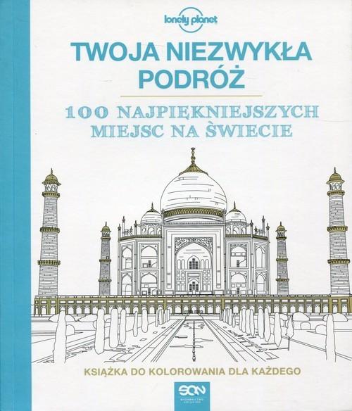 okładka Twoja niezwykła podróż 100 najpiękniejszych miejsc na świecie Książka do kolorowania dla każdego, Książka  