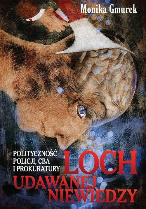 okładka Loch udawanej niewiedzy Polityczność Policji, CBA i prokuratury, Książka   Gmurek Monika
