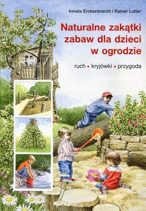 okładka Naturalne zakątki zabaw dla dzieci w ogrodzie ruch, kryjówki, przygoda, Książka | Irmela Erckenbrecht, Rainer Lutter