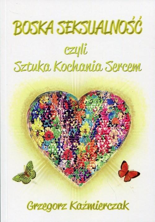 okładka Boska seksualność czyli Sztuka kochania sercem, Książka | Grzegorz  Kaźmierczak