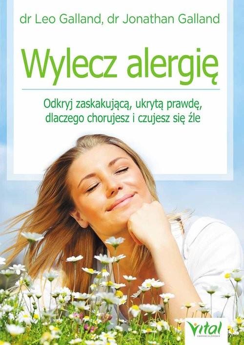 okładka Wylecz alergię Odkryj zaskakującą ukrytą prawdę dlaczego chorujesz i czujesz się źle, Książka | Leo Galland, Jonathan Galland