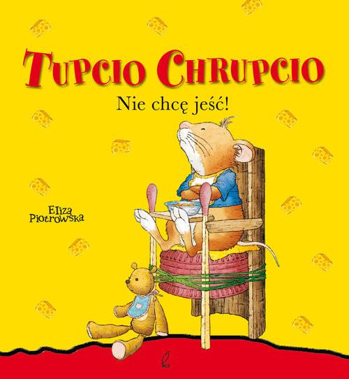 okładka Tupcio Chrupcio Nie chcę jeść, Książka | Piotrowska Eliza