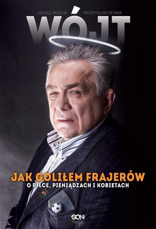 okładka Wójt Jak goliłem frajerów O piłce, pieniądzach i kobietach, Książka | Janusz Wójcik, Przemysław Ofiara