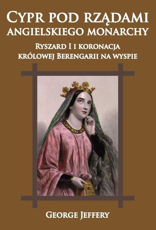 okładka Cypr pod rządami angielskiego monarchy Ryszard I i koronacja królowej Berengarii na wyspie, Książka | Jeffery George