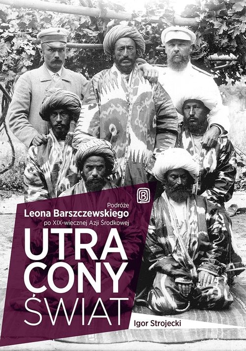 okładka Utracony świat Podróże Leona Barszczewskiego po XIX-wiecznej Azji Środkowej, Książka   Strojecki Igor