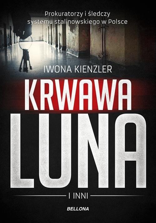 okładka Krwawa Luna i inni Prokuratorzy i śledczy systemu stalinowskiego w Polsce, Książka | Kienzler Iwona