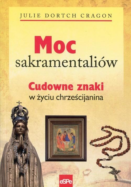 okładka Moc sakramentaliów Cudowne znaki w życiu chrześcijanina, Książka | Julie Dortch Cragon