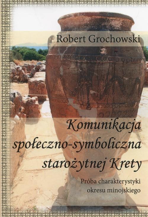 okładka Komunikacja społeczno-symboliczna starożytnej Krety Próba charakterystyki okresu minojskiego, Książka | Robert  Grochowski