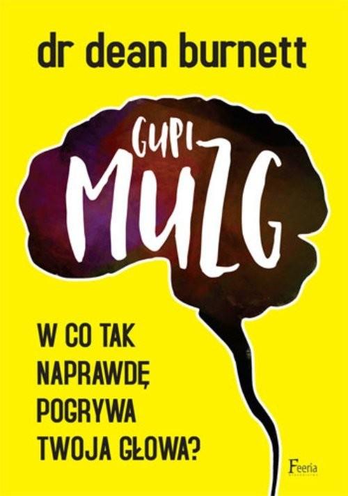 okładka Gupi muzg W co tak naprawdę pogrywa twoja głowa?, Książka | Dean Burnett