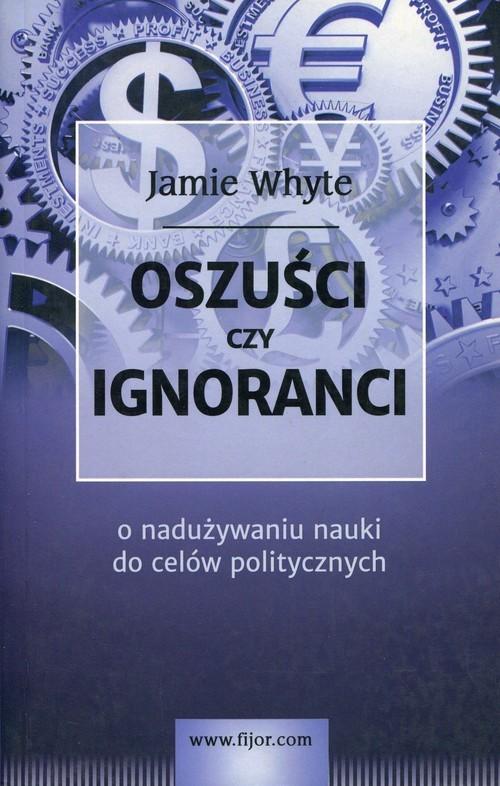 okładka Oszuści czy ignoranci O naduzywaniu nauki do celów politycznych, Książka | Whyte Jamie
