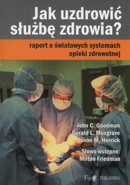 okładka Jak uzdrowić służbę zdrowia? Raport o światowych systemach opieki zdrowotnej, Książka   John C. Goodman, Gerald L. Musgrave, Herrick